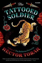 The Tattooed Soldier - A Novel ebook by Héctor Tobar