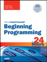 Beginning Programming in 24 Hours, Sams Teach Yourself ebook by Greg Perry,Dean Miller
