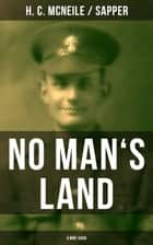 NO MAN'S LAND (A WW1 Saga) - A Historical Novel from the Author of the Bulldog Drummond Series ebook by H. C. McNeile / Sapper