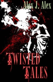 Twisted Tales ebook by Alex J. Alex