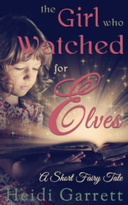 The Girl Who Watched for Elves - A Short Fairy Tale ebook by Heidi Garrett