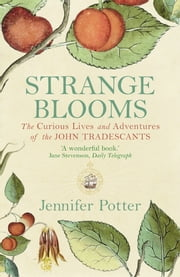 Strange Blooms - The Curious Lives and Adventures of the John Tradescants ebook by Jennifer Potter