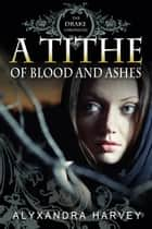 A Tithe of Blood and Ashes ebook by Alyxandra Harvey
