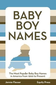 Baby Boy Names: The Most Popular Baby Boy Names in America from 1900 to Present ebook by Flexser, Jennie
