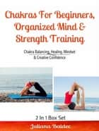 Chakras For Beginners, Organized Mind & Strength Training - Chakra Balancing, Healing, Mindset & Creative Confidence ebook by Juliana Baldec