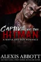 Captive of the Hitman - A Mafia Bad Boy Romance - Alexis Abbott's Hitmen ebook by Alexis Abbott