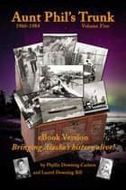 Aunt Phil's Trunk Volume Five - Bringing Alaska's History Alive! ebook by Laurel Downing Bill, Phyllis Downing Carlson