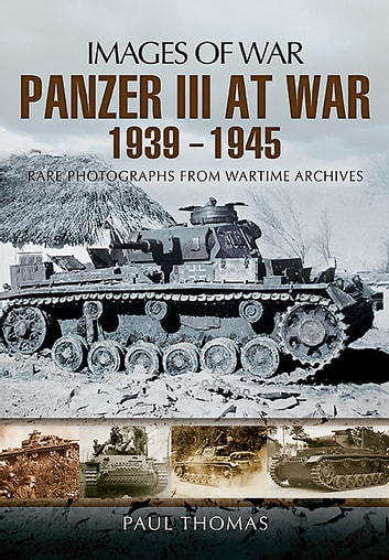 Panzer III at War 1939-1945 - Rare Photographs from Wartime Archives ebook by Paul Thomas