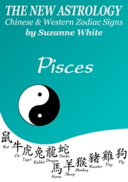 Pisces The New Astrology - Chinese And Western Zodiac Signs - New Astrology by Sun Signs, #12 ebook by Suzanne White