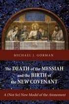 The Death of the Messiah and the Birth of the New Covenant - A (Not So) New Model of the Atonement 電子書 by Michael J. Gorman