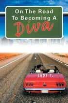 On The Road To Becoming A Diva ebook by Lady T.