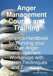 Anger Management Course and Training - Complete Handbook for Running your Own Anger Management Workshops with Proven Techniques and Exercises ebook by Jessalyn Woodruff