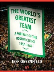 The World's Greatest Team - A Portrait of the Boston Celtics, 1957–69 ebook by Jeff Greenfield