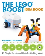 The LEGO BOOST Idea Book - 95 Simple Robots and Hints for Making More! 電子書籍 by Yoshihito Isogawa