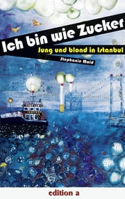 Ich bin wie Zucker - Jung und blond in Istanbul ebook by Stephanie Mold