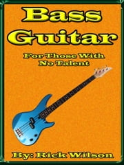 Bass Guitar For Those With No Talent ebook by Rick Wilson