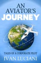 An Aviator's Journey: Tales of a Corporate Pilot ebook by