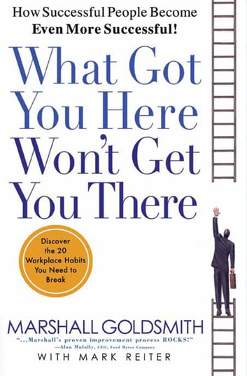 What Got You Here Won't Get You There - How Successful People Become Even More Successful ebook by Marshall Goldsmith,Mark Reiter