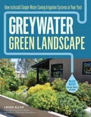 Greywater, Green Landscape - How to Install Simple Water-Saving Irrigation Systems in Your Yard ebook by Laura Allen