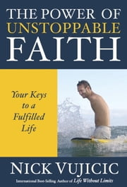The Power of Unstoppable Faith - Your Keys to a Fulfilled Life ebook by Nick Vujicic