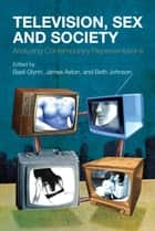 Television, Sex and Society - Analyzing Contemporary Representations ebook by Beth Johnson, James Aston, Dr Basil Glynn