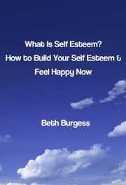 What Is Self Esteem? How to Build Your Self Esteem and Feel Happy Now ebook by Beth Burgess