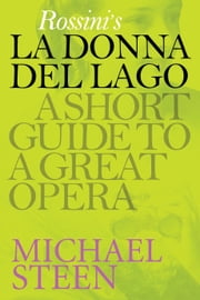 Rossini's La Donna del Lago: A Short Guide To A Great Opera ebook by Michael Steen