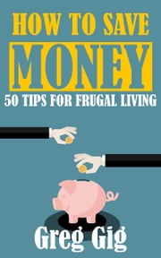 How to Save Money: 50 Tips for Frugal Living ebook by Greg Gig