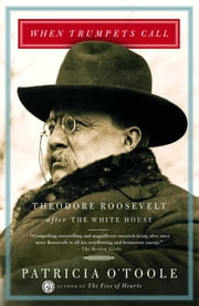 When Trumpets Call - Theodore Roosevelt After the White House ebook by Patricia O'Toole