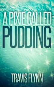A Pixie Called Pudding (Book 1) ebook by Travis Flynn