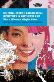 Cultural Studies and Cultural Industries in Northeast Asia - What a Difference a Region Makes ebook by Chris Berry,Nicola Liscutin,Jonathan D. Mackintosh
