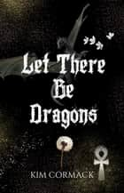 Let There Be Dragons ebook by Kim Cormack