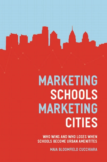 Marketing Schools, Marketing Cities - Who Wins and Who Loses When Schools Become Urban Amenities ebook by Maia Bloomfield Cucchiara