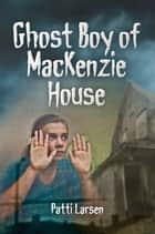 Ghost Boy of Mackenzie House ebook by Patti Larsen