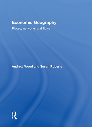 Economic Geography - Places, Networks and Flows ebook by Andrew Wood,Susan Roberts