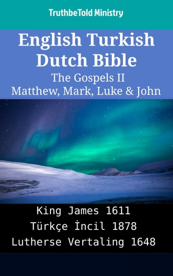 English Turkish Dutch Bible - The Gospels II - Matthew, Mark, Luke & John - King James 1611 - Türkçe İncil 1878 - Lutherse Vertaling 1648 ebook by TruthBeTold Ministry