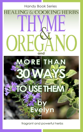 Thyme & Oregano, Healing and Cooking Herbs, And more than 30 Ways To Use Them ebook by Evelyn