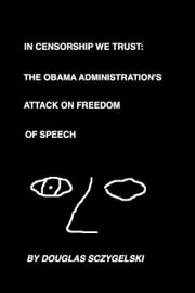 In Censorship We Trust: The Obama Administration's Attack on Freedom of Speech ebook by Douglas Sczygelski