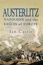 Austerlitz - Napoleon and The Eagles of Europe ebook by Ian  Castle