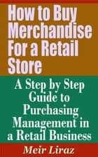 How to Buy Merchandise for a Retail Store: A Step by Step Guide to Purchasing Management in a Retail Business - Small Business Management ebook by Meir Liraz