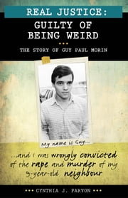 Real Justice: Guilty of Being Weird - The story of Guy Paul Morin ebook by Cynthia J. Faryon