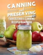 Canning and Preserving 101 - Your Ultimate Canning Recipes Handbook ebook by Zoey Davis