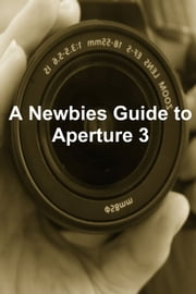 A Newbies Guide to Aperture 3 - The Essential Beginners Guide to Getting Started with Apple's Photo Editing Software ebook by Minute Help Guides