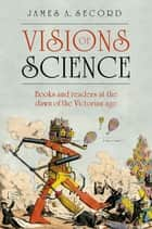 Visions of Science - Books and readers at the dawn of the Victorian age ebook by James Secord