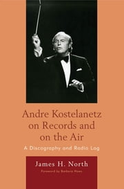 Andre Kostelanetz on Records and on the Air - A Discography and Radio Log ebook by James H. North,Barbara Haws