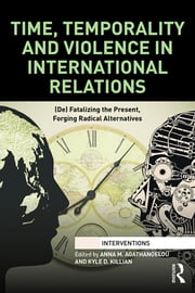 Time, Temporality and Violence in International Relations - (De)fatalizing the Present, Forging Radical Alternatives ebook by Anna M. Agathangelou,Kyle D. Killian