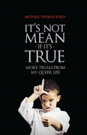 It's Not Mean If It's True: More Trials From My Queer Life ebook by Michael Thomas Ford