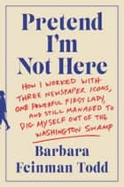 Pretend I'm Not Here - How I Worked with Three Newspaper Icons, One Powerful First Lady, and Still Managed to Dig Myself Out of the Washington Swamp ebook by Barbara Feinman Todd