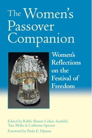 The Women's Passover Companion - Women's Reflections on the Festival of Freedom ebook by Sharon Cohen Ainsfeld,Tara Mohr,Catherine Spector,Paul Hyman,Martha Ackelsberg, PhD,Judith R. Baskin,Ruth Behar,Esther Broner,Kim Chernin,Phyllis Chesler,Judith Clark,Tamara Cohen,Dianne Cohler-Esses,Ophira Edut,Leora Eisenstadt,Merle Feld,Rabbi Lynn Gottlieb,Leah Haber,Bonna Devora Haberman,Susannah Heschel,Norma Baumel Joseph,Chavi Karkowsky,Janna Kaplan,Ruth Kaplan,Erika Katske,Sharon Kleinbaum,Lori Lefkovitz,Haviva Ner-David, PhD,Carol Ochs,VanessaL. Ochs,Judith Plaskow, PhD,Letty Cottin Pogrebin,Lilly Rivlin,Judith Rosenbaum, PhD,Rabbi Sandy Eisenberg Sasso,Leah Shakdiel,Ela Their,Judith Wachs,Rabbi Margaret Moers Wenig, DD,Jenya Zolot-Gassko,Avivah Gottlieb Zornberg