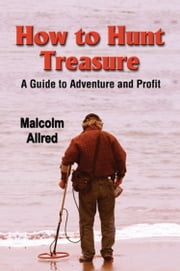 HOW TO HUNT TREASURE: A Guide to Adventure and Profit ebook by Malcolm Allred